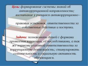 Цель: формирование системы знаний об антикоррупционной направленности; воспит