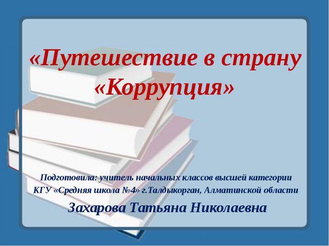 «Путешествие в страну «Коррупция» Подготовила: учитель начальных классов высш...