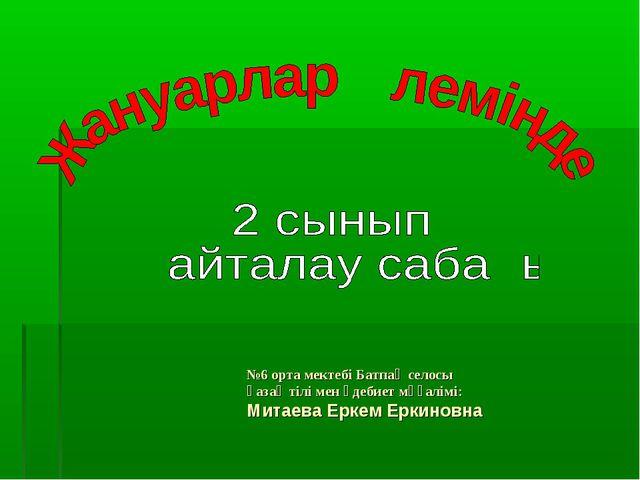 №6 орта мектебі Батпақ селосы қазақ тілі мен әдебиет мұғалімі: Митаева Еркем...
