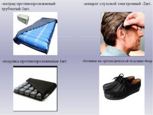 -матрац противопролежневый трубчатый-1шт. -аппарат слуховой электронный -2шт.