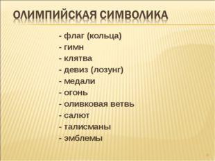 * - флаг (кольца) - гимн - клятва - девиз (лозунг) - медали - огонь - оливков
