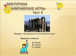 * Тест II Вопрос: Где зародились Олимпийские игры? Варианты ответов: А:Турция