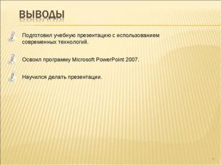 * Подготовил учебную презентацию с использованием современных технологий. Осв