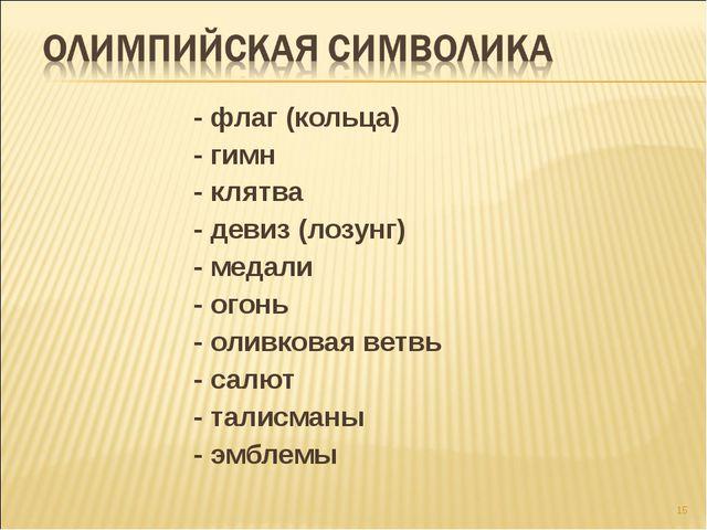* - флаг (кольца) - гимн - клятва - девиз (лозунг) - медали - огонь - оливков...