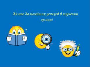 Желаю дальнейших успехов в изучении химии!