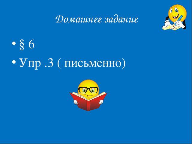 Домашнее задание § 6 Упр .3 ( письменно)
