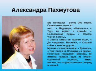 Александра Пахмутова Ею написаны более 300 песен. Самые известные из них : «