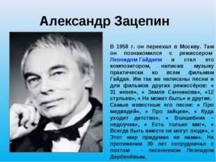 Александр Зацепин В 1958 г. он переехал в Москву. Там он познакомился с режис