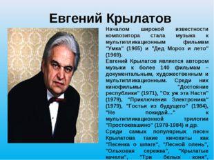 Евгений Крылатов Началом широкой известности композитора стала музыка к мульт