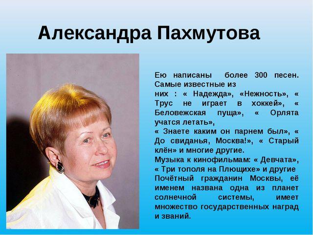Александра Пахмутова Ею написаны более 300 песен. Самые известные из них : «...