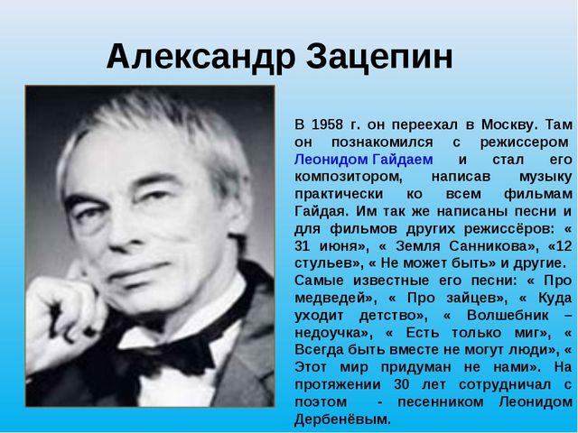 Александр Зацепин В 1958 г. он переехал в Москву. Там он познакомился с режис...