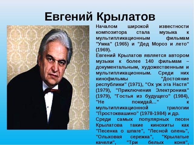 Евгений Крылатов Началом широкой известности композитора стала музыка к мульт...