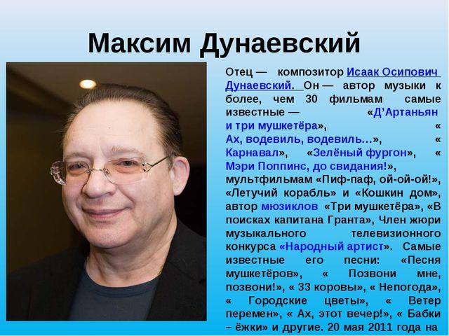 Максим Дунаевский Отец— композиторИсаак Осипович Дунаевский. Он— автор муз...
