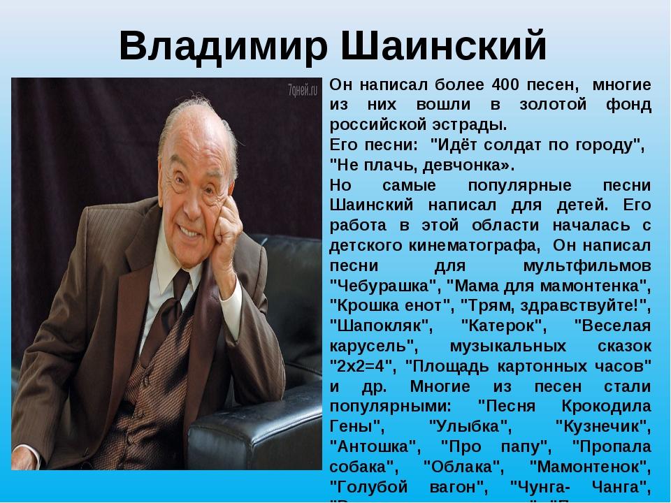 Владимир Шаинский Он написал более 400 песен, многие из них вошли в золотой ф...