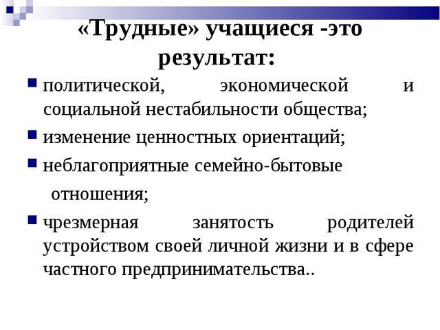 «Трудные» учащиеся -это результат: политической, экономической и социальной н...