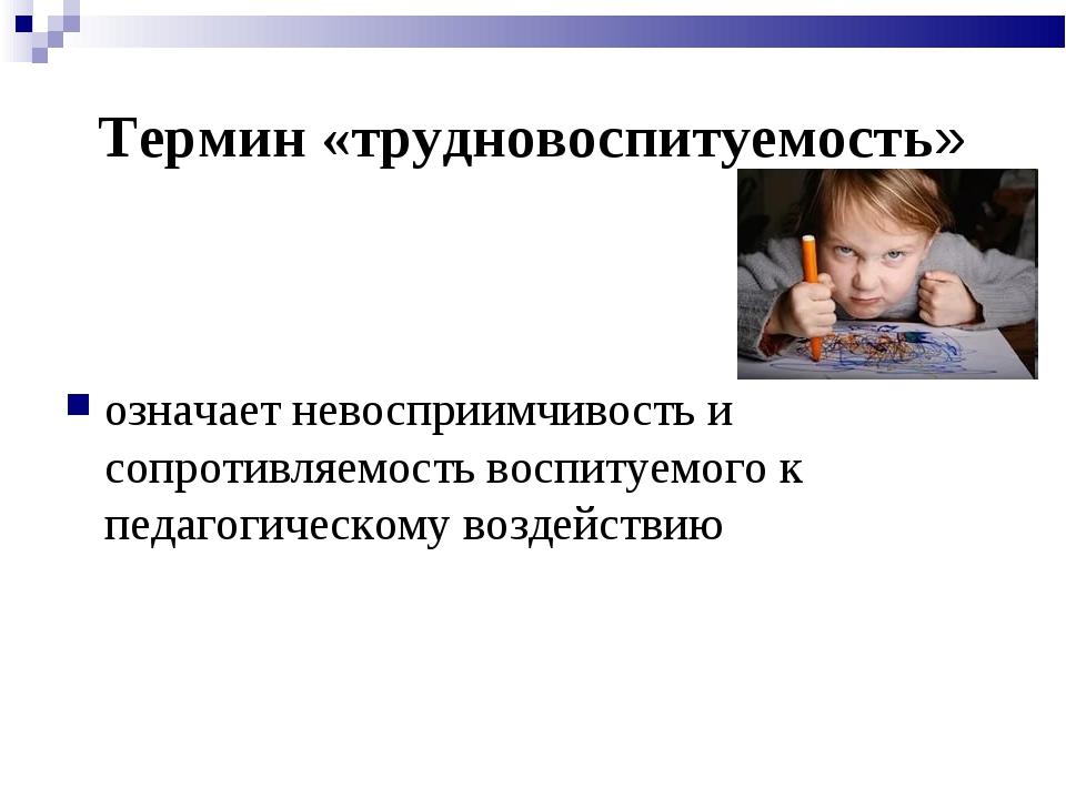 Термин «трудновоспитуемость» означает невосприимчивость и сопротивляемость во...