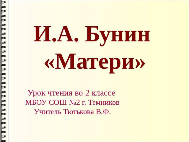 И.А. Бунин «Матери» Урок чтения во 2 классе МБОУ СОШ №2 г. Темников Учитель Т...
