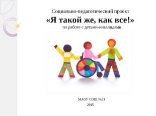 МАОУ СОШ №21 2015 Социально-педагогический проект «Я такой же, как все!» по