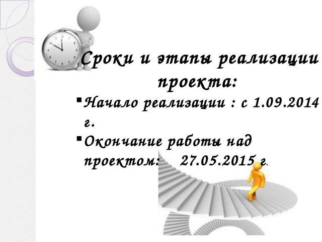 Сроки и этапы реализации проекта: Начало реализации : с 1.09.2014 г. Окончан...