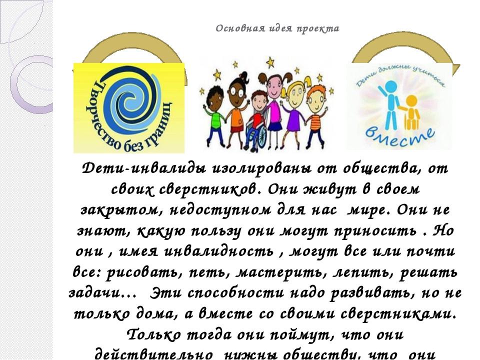 Основная идея проекта Дети-инвалиды изолированы от общества, от своих сверст...