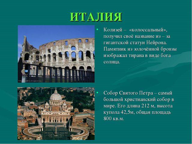ИТАЛИЯ Колизей – «колоссальный», получил своё название из – за гигантской ста...