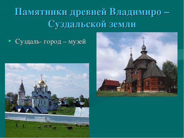 Памятники древней Владимиро – Суздальской земли Суздаль- город – музей