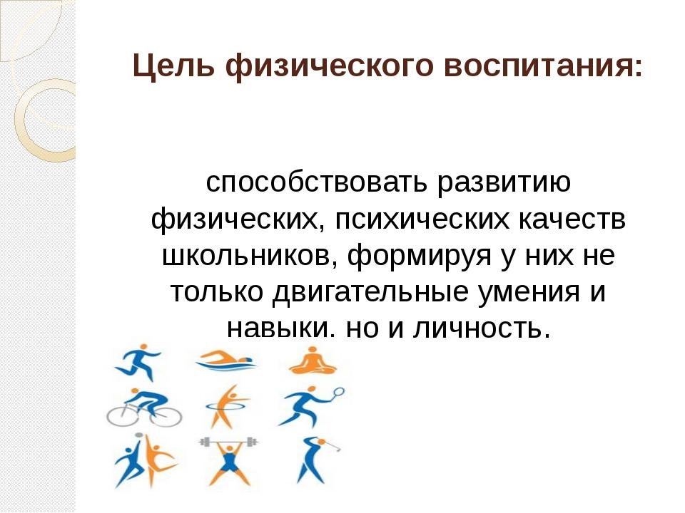 Цель физического воспитания: способствовать развитию физических, психических...