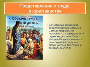 Представление о труде в христианстве Бог сотворил человека по образу и подоби