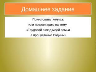 Домашнее задание Приготовить коллаж или презентацию на тему «Трудовой вклад м