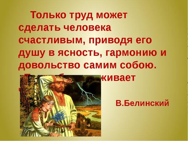 Только труд может сделать человека счастливым, приводя его душу в ясность, г...