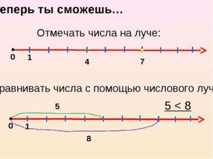 Теперь ты сможешь… Отмечать числа на луче: 0 1 4 7 Сравнивать числа с помощью