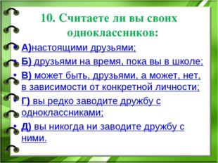10. Считаете ли вы своих одноклассников: А)настоящими друзьями; Б) друзьями н