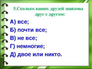 5.Сколько ваших друзей знакомы друг с другом: А) все; Б) почти все; В) не все