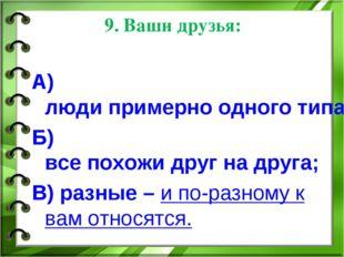 9. Ваши друзья: А) люди примерно одного типа, но отличаются от вас; Б) все по