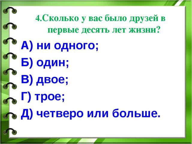 4.Сколько у вас было друзей в первые десять лет жизни? А) ни одного; Б) один;...