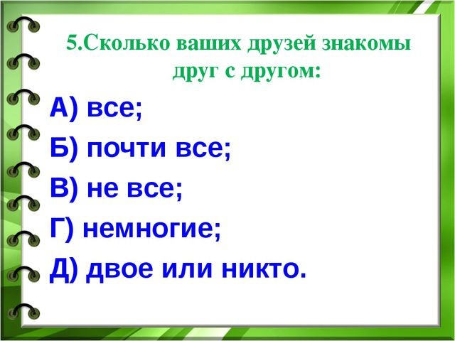 5.Сколько ваших друзей знакомы друг с другом: А) все; Б) почти все; В) не все...