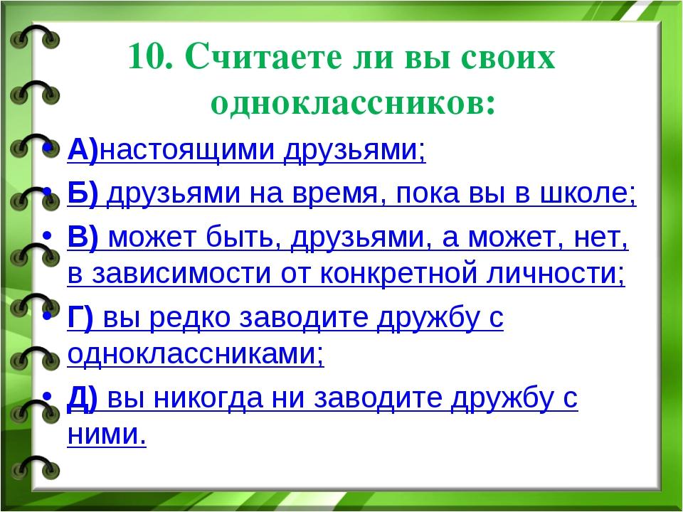 10. Считаете ли вы своих одноклассников: А)настоящими друзьями; Б) друзьями н...