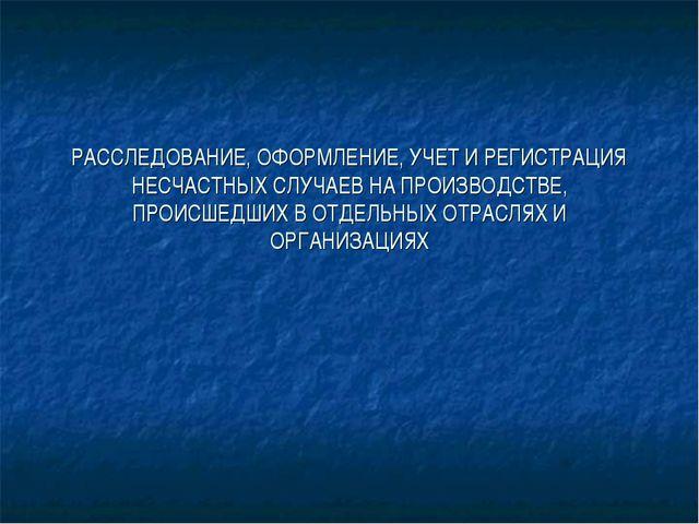 РАССЛЕДОВАНИЕ, ОФОРМЛЕНИЕ, УЧЕТ И РЕГИСТРАЦИЯ НЕСЧАСТНЫХ СЛУЧАЕВ НА ПРОИЗВОДС...
