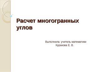 Расчет многогранных углов  Выполнила: учитель математики  Куракова