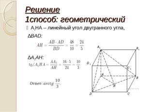 Решение 1способ: геометрический ∠А1НА – линейный угол двугранного угла, ∆BAD:
