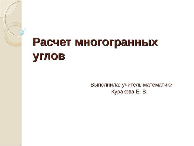 Расчет многогранных углов  Выполнила: учитель математики  Куракова...