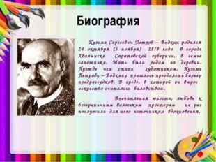 Биография Кузьма Сергеевич Петров – Водкин родился 24 октября (5 ноября) 1878