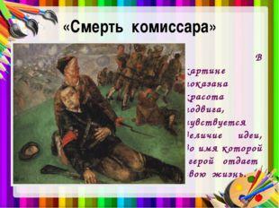 «Смерть комиссара» В картине показана красота подвига, чувствуется величие ид