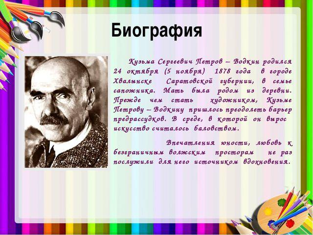 Биография Кузьма Сергеевич Петров – Водкин родился 24 октября (5 ноября) 1878...