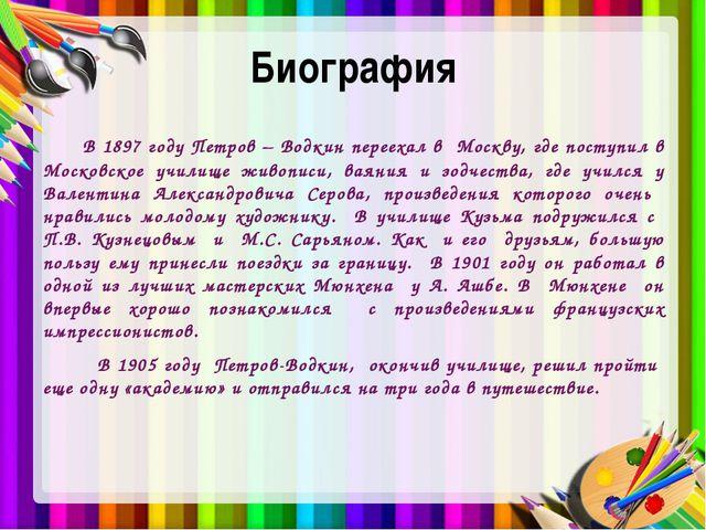 Биография В 1897 году Петров – Водкин переехал в Москву, где поступил в Моско...
