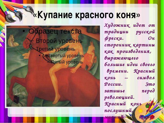 «Купание красного коня» Художник идет от традиции русской фрески. Он сторонни...