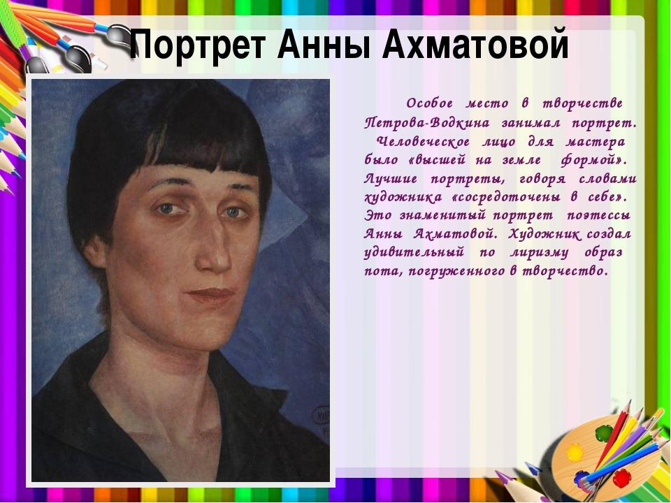 Портрет Анны Ахматовой Особое место в творчестве Петрова-Водкина занимал порт...