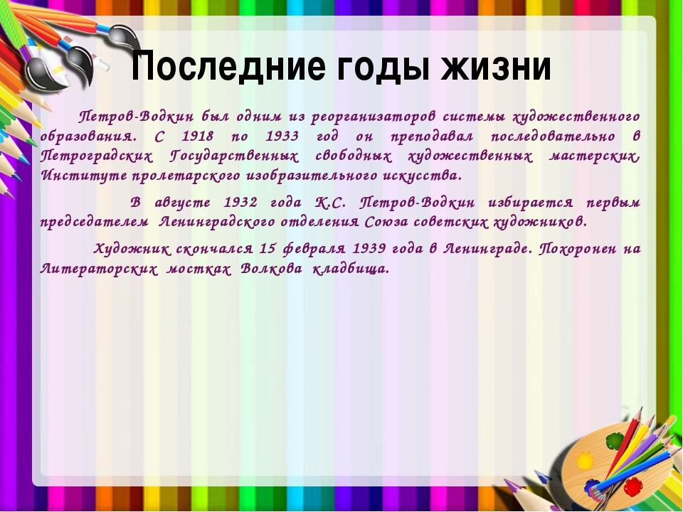 Последние годы жизни Петров-Водкин был одним из реорганизаторов системы худож...