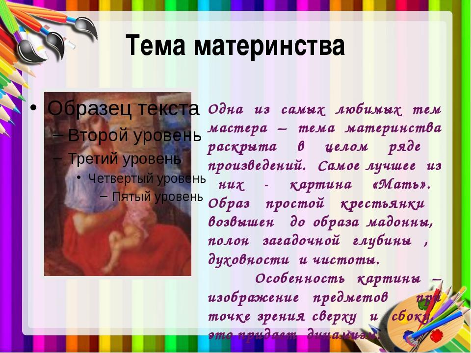 Тема материнства Одна из самых любимых тем мастера – тема материнства раскрыт...