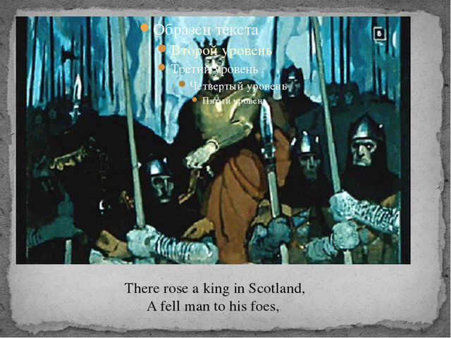 There rose a king in Scotland, A fell man to his foes,